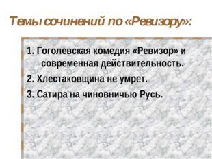 Темы сочинений по «Ревизору»: 1. Гоголевская комедия «Ревизор» и современная
