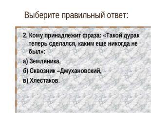 Выберите правильный ответ: 2. Кому принадлежит фраза: «Такой дурак теперь сде