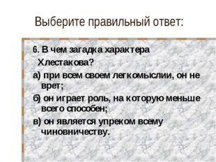 Выберите правильный ответ: 6. В чем загадка характера Хлестакова? а) при всем