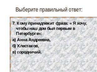 Выберите правильный ответ: 7. Кому принадлежит фраза: « Я хочу, чтобы наш дом