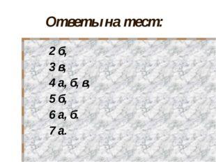Ответы на тест: 2 б, 3 в, 4 а, б, в, 5 б, 6 а, б. 7 а.