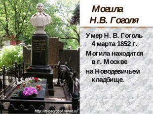 Могила Н.В. Гоголя Умер Н. В. Гоголь 4 марта 1852 г. Могила находится в г. М