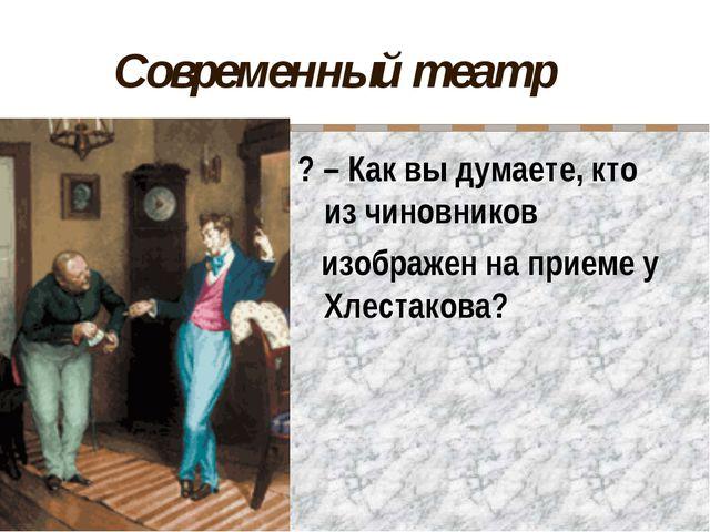 Современный театр ? – Как вы думаете, кто из чиновников изображен на приеме у...