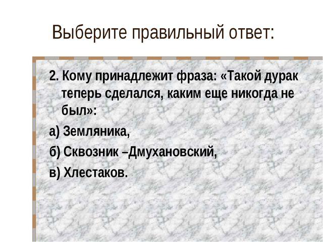 Выберите правильный ответ: 2. Кому принадлежит фраза: «Такой дурак теперь сде...
