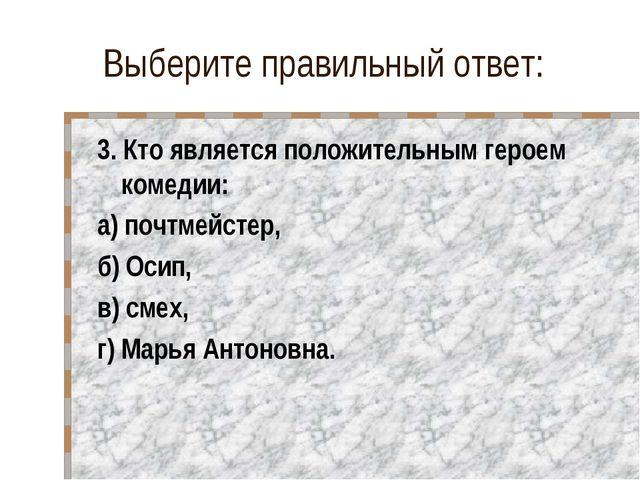 Выберите правильный ответ: 3. Кто является положительным героем комедии: а) п...