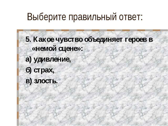 Выберите правильный ответ: 5. Какое чувство объединяет героев в «немой сцене»...
