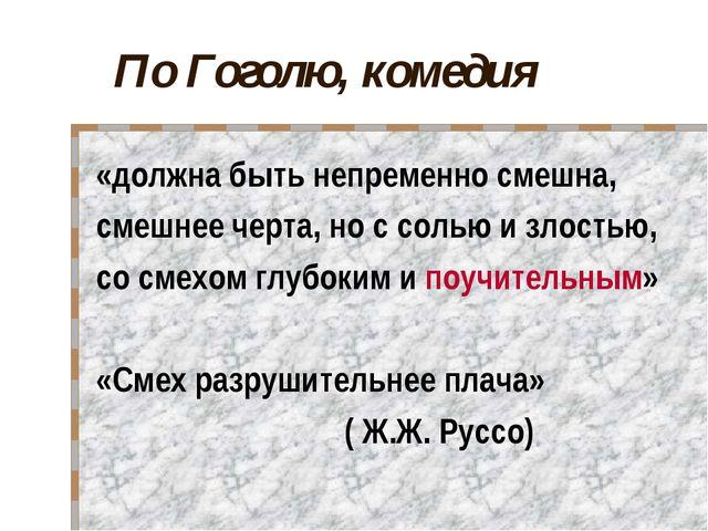 По Гоголю, комедия «должна быть непременно смешна, смешнее черта, но с солью...