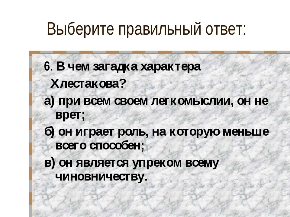 Выберите правильный ответ: 6. В чем загадка характера Хлестакова? а) при всем...