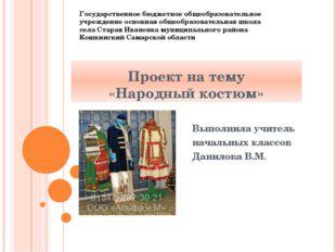 Проект на тему «Народный костюм» Выполнила учитель начальных классов Данилова