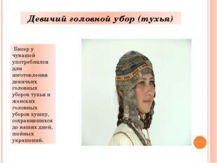 Бисер у чувашей употреблялся для изготовления девичьих головных уборов тухья