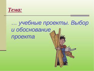 Тема:  … учебные проекты. Выбор и обоснование проекта