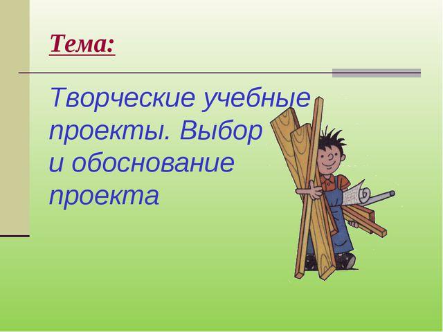 Тема: Творческие учебные проекты. Выбор и обоснование проекта
