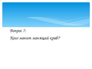 Вопрос 7: Кого манит манящий краб?