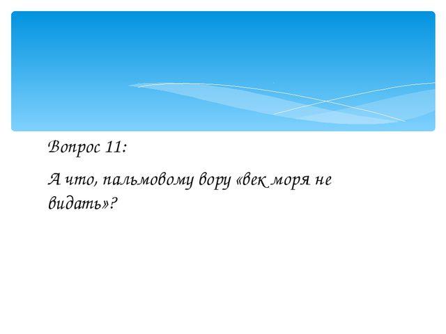 Вопрос 11: А что, пальмовому вору «век моря не видать»?
