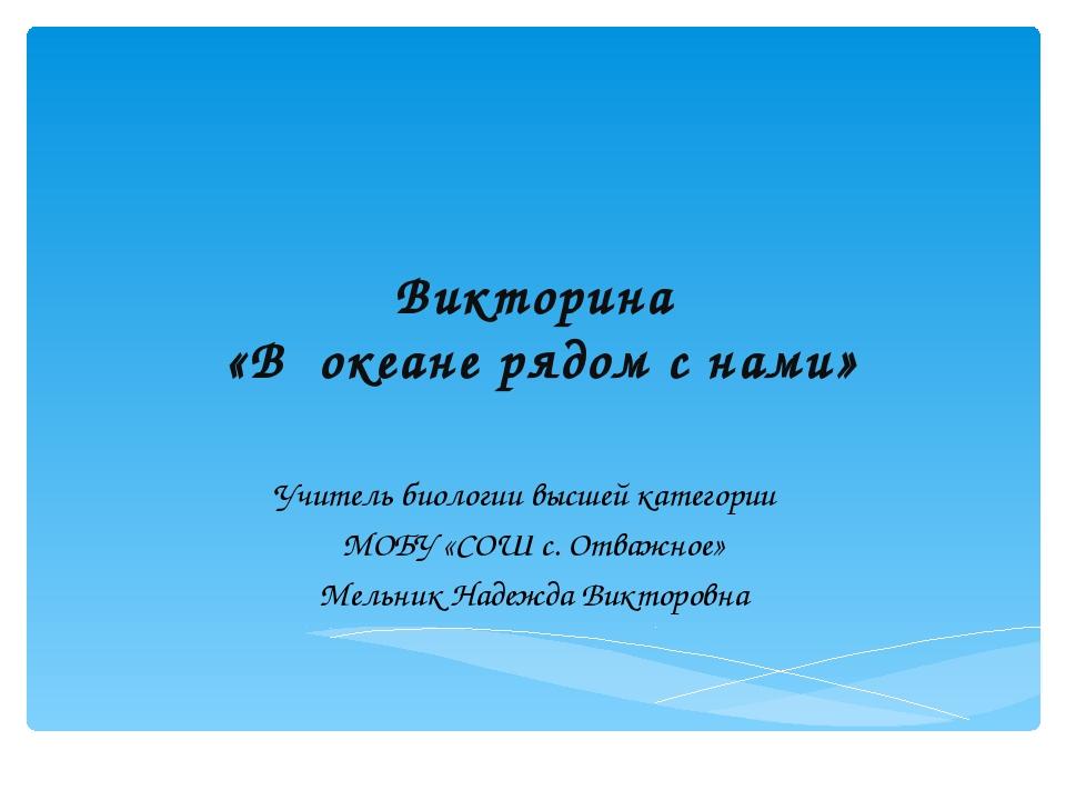 Викторина «В океане рядом с нами» Учитель биологии высшей категории МОБУ «СОШ...