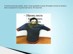 5.Сшитую маличную рубаху, через голову надеваем на куклу. Возьмем полоску из