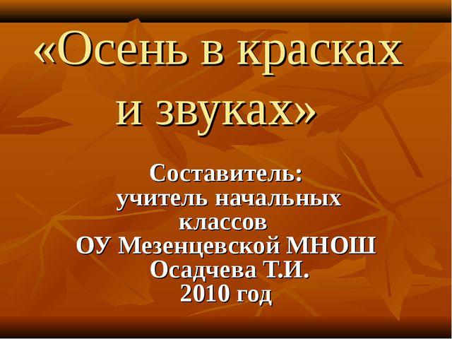 «Осень в красках и звуках» Составитель: учитель начальных классов ОУ Мезенцев...