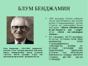 БЛУМ БЕНДЖАМИН Блум, Бенджамин , (1913-1999) –америкалық психолог, оқыту әдіс
