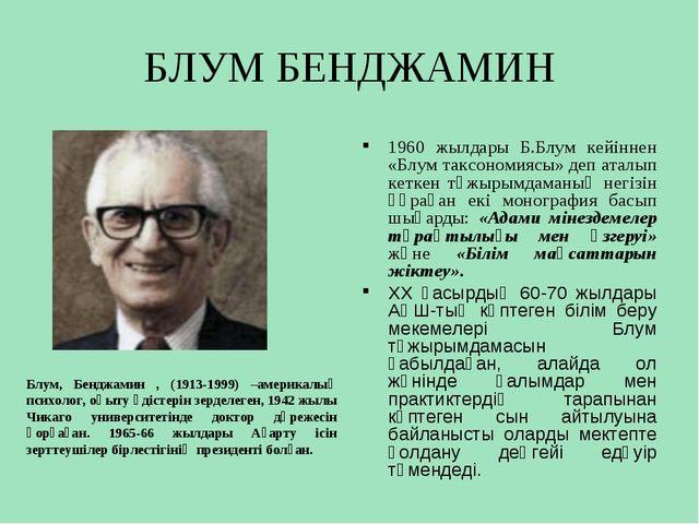 БЛУМ БЕНДЖАМИН Блум, Бенджамин , (1913-1999) –америкалық психолог, оқыту әдіс...