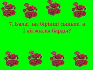 7. Балаңыз бірінші сыныпқа қай жылы барды?