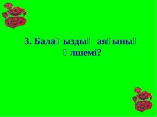 3. Балаңыздың аяғының өлшемі?