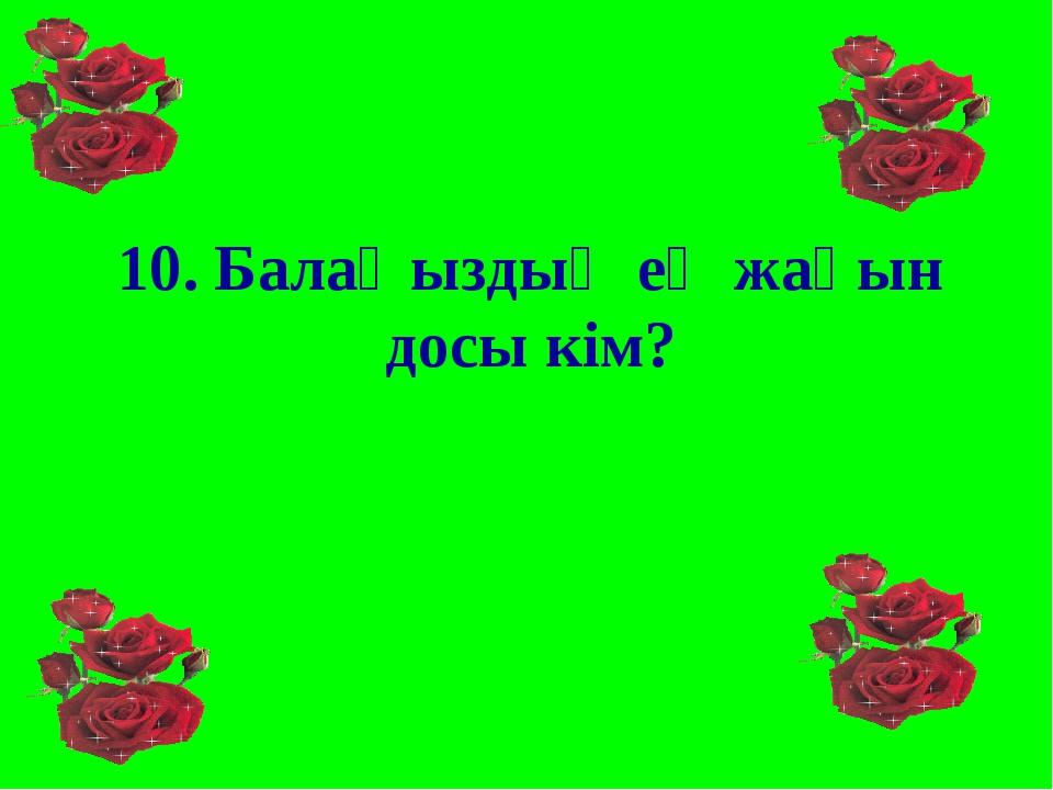 10. Балаңыздың ең жақын досы кім?