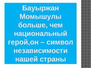 Бауыржан Момышулы больше, чем национальный герой,он – символ независимости на