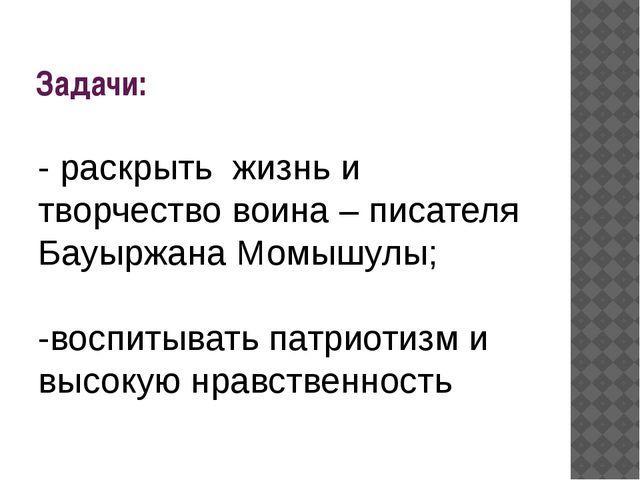 Задачи: - раскрыть жизнь и творчество воина –писателя Бауыржана Момышулы; -...