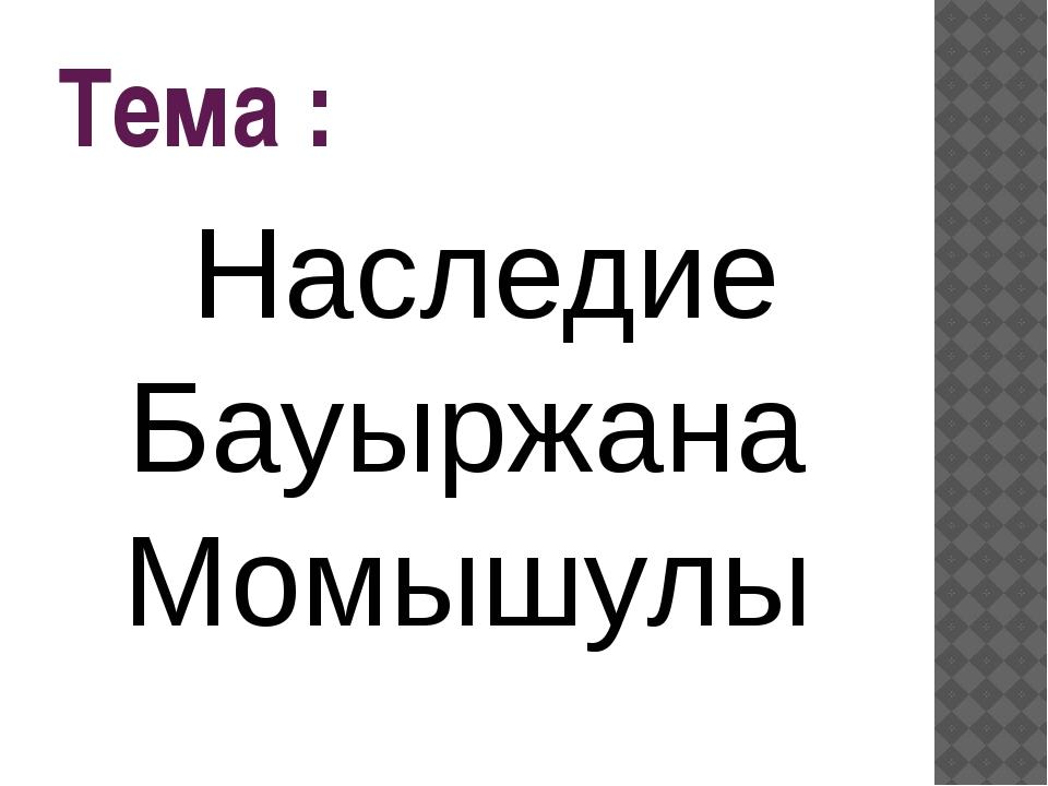 Тема : Наследие Бауыржана Момышулы