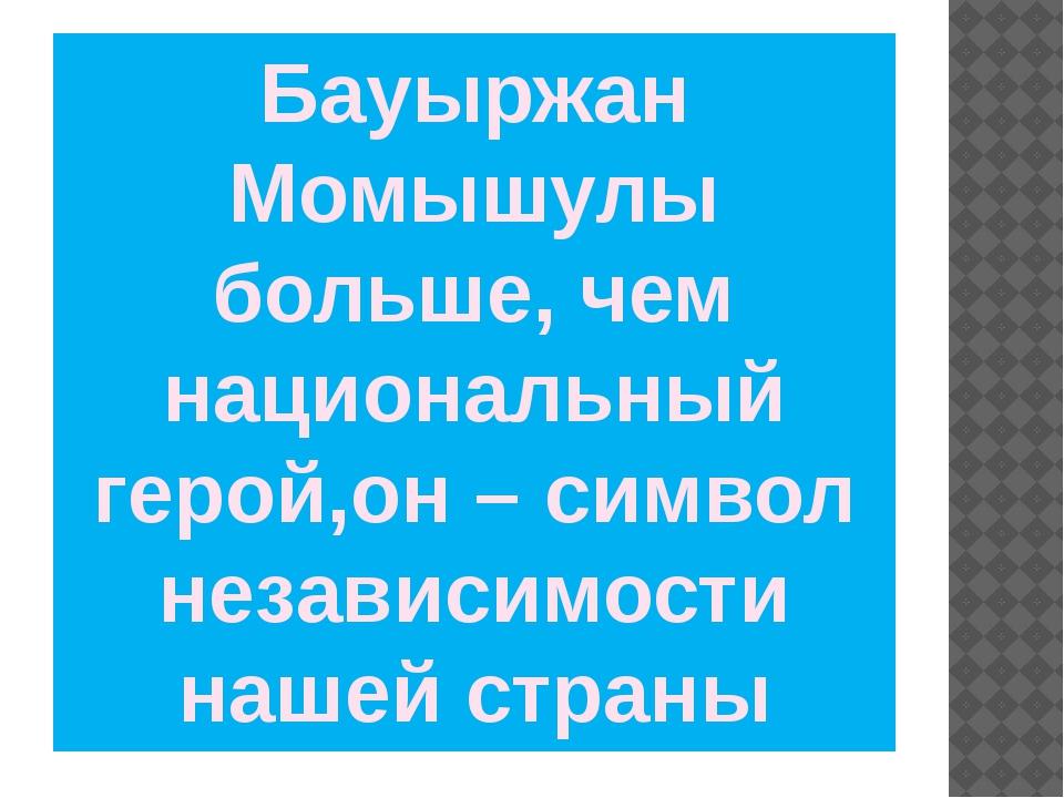 Бауыржан Момышулы больше, чем национальный герой,он – символ независимости на...