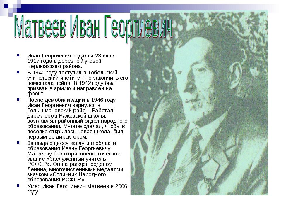 Иван Георгиевич родился 23 июня 1917 года в деревне Луговой Бердюжского райо...