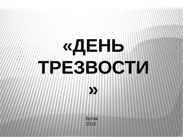 Бутка 2015 «ДЕНЬ ТРЕЗВОСТИ»