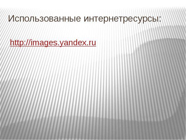 http://images.yandex.ru Использованные интернетресурсы: