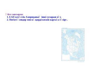Үйге тапсырма: 1. § 32Солтүстік Американың ішкі суларын оқу. 2. Негізгі өзенд