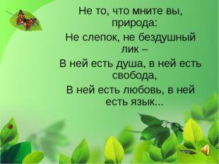 Не то, что мните вы, природа: Не слепок, не бездушный лик – В ней есть душа,