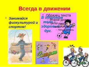 Всегда в движении Занимайся физкультурой и спортом!