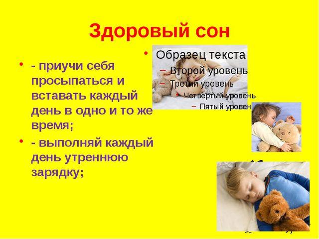 Здоровый сон - приучи себя просыпаться и вставать каждый день в одно и то же...
