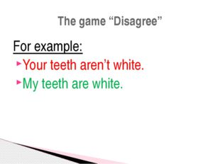 "For example: Your teeth aren't white. My teeth are white. The game ""Disagree"""