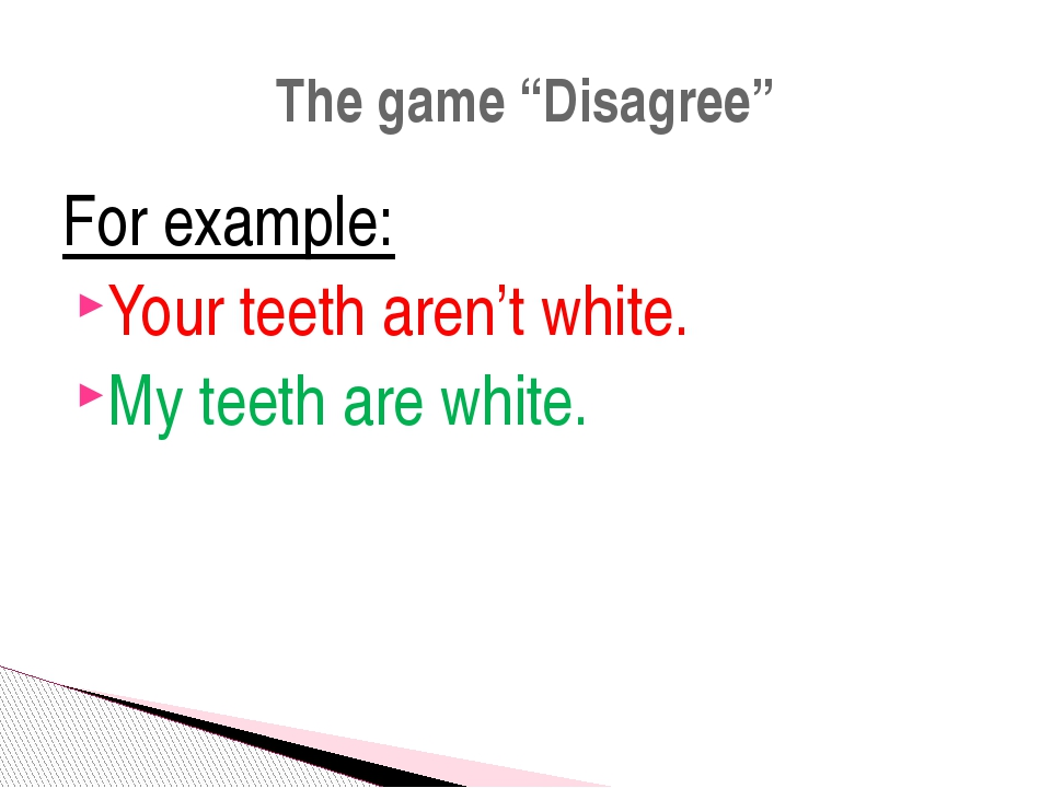 """For example: Your teeth aren't white. My teeth are white. The game """"Disagree"""""""
