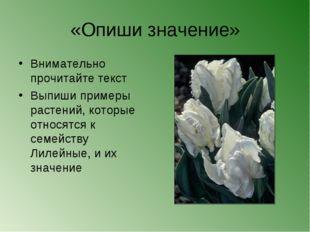 «Опиши значение» Внимательно прочитайте текст Выпиши примеры растений, которы