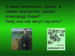 О каких жизненных уроках в своём творчестве говорит Александр Яшин? Чему они