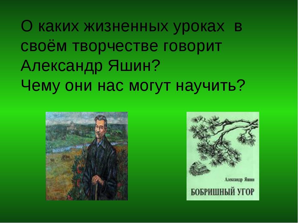 О каких жизненных уроках в своём творчестве говорит Александр Яшин? Чему они...