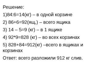Решение: 1)84:6=14(кг) – в одной корзине 2) 86+6=92(ящ.) – всего ящика 3) 14