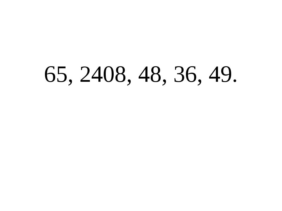 65, 2408, 48, 36, 49.