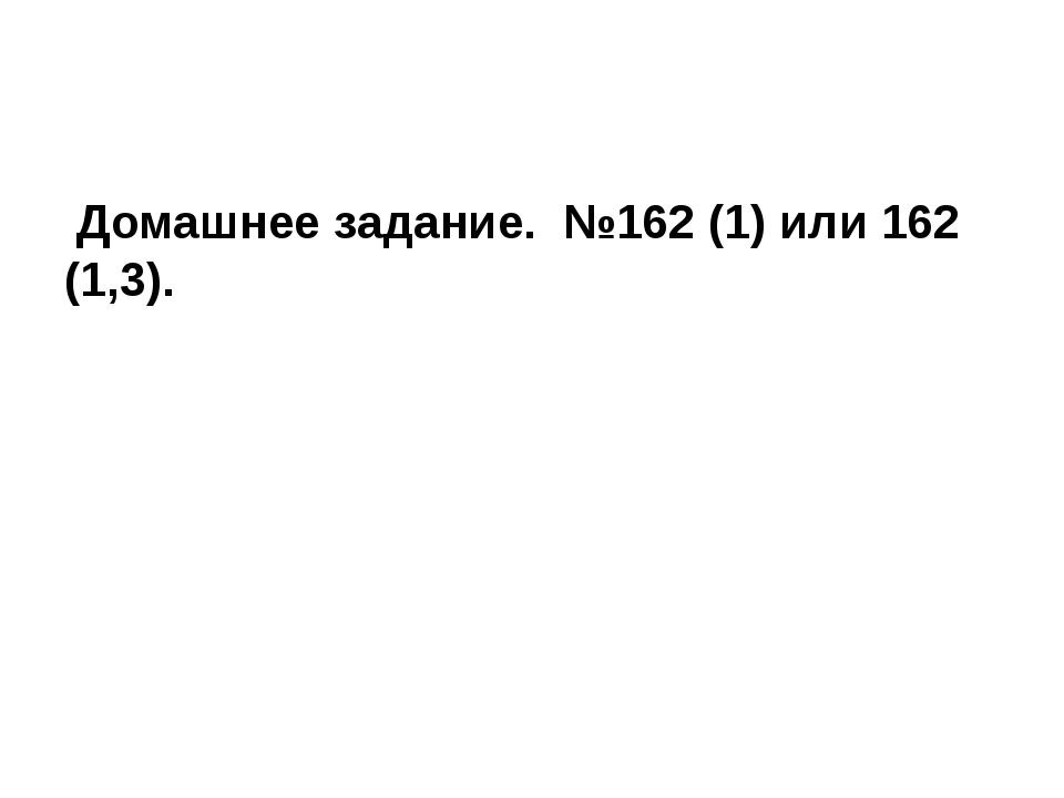 Домашнее задание. №162 (1) или 162 (1,3).