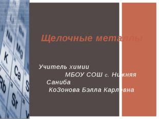 Щелочные металлы Учитель химии МБОУ СОШ с. Нижняя Саниба КоЗонова Бэлла Карл