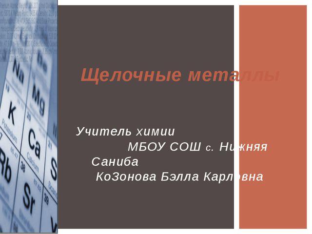 Щелочные металлы Учитель химии МБОУ СОШ с. Нижняя Саниба КоЗонова Бэлла Карл...