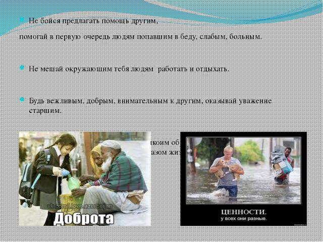 Не бойся предлагать помощь другим, помогай в первую очередь людям попавшим в...