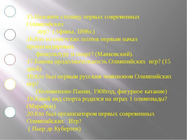 15.Назовите столицу первых современных Олимпийских игр? (Афины, 1896г.) 16.К...