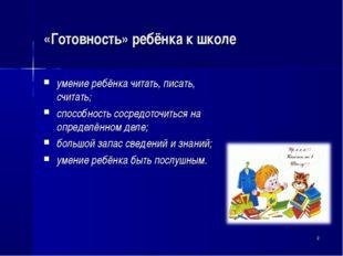 «Готовность» ребёнка к школе умение ребёнка читать, писать, считать; способно